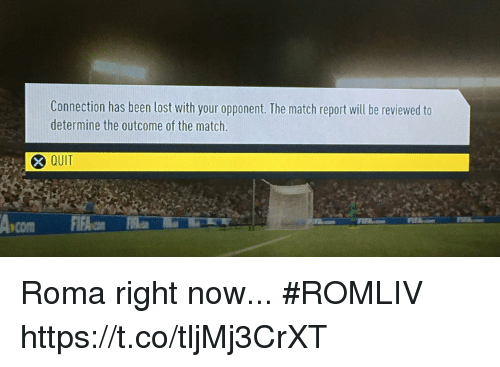 Soccer, Lost, and Match: Connection has been lost with your opponent. The match report will be reviewed to  determine the outcome of the match.  QUIT Roma right now... #ROMLIV https://t.co/tljMj3CrXT