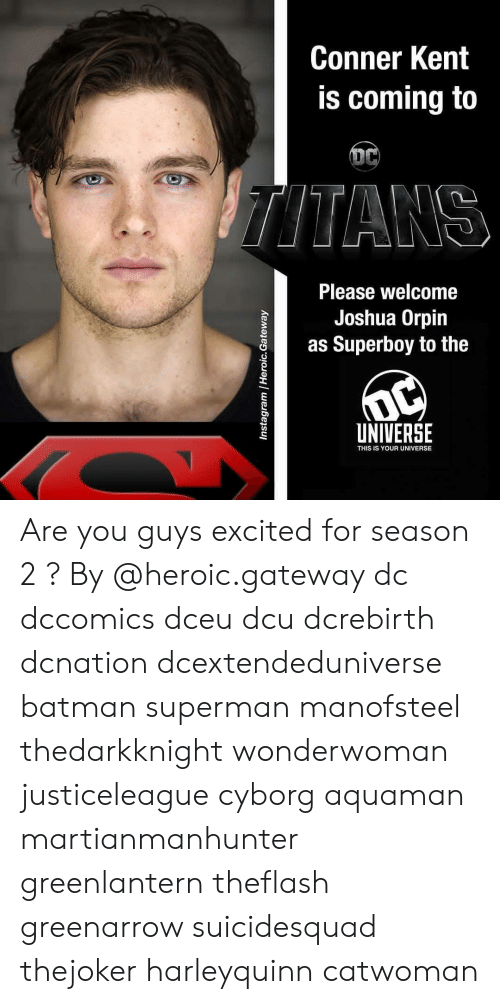 Batman, Memes, and Superman: Conner Kent  is coming to  Please welcome  Joshua Orpin  as Superboy to the  UNIVERSE  THIS IS YOUR UNIVERSE Are you guys excited for season 2 ? By @heroic.gateway dc dccomics dceu dcu dcrebirth dcnation dcextendeduniverse batman superman manofsteel thedarkknight wonderwoman justiceleague cyborg aquaman martianmanhunter greenlantern theflash greenarrow suicidesquad thejoker harleyquinn catwoman