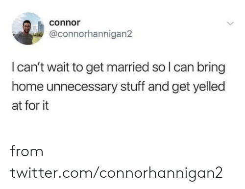 Dank, Twitter, and Home: connor  @connorhannigan2  I can't wait to get married so I can bring  home unnecessary stuff and get yelled  at for it from twitter.com/connorhannigan2