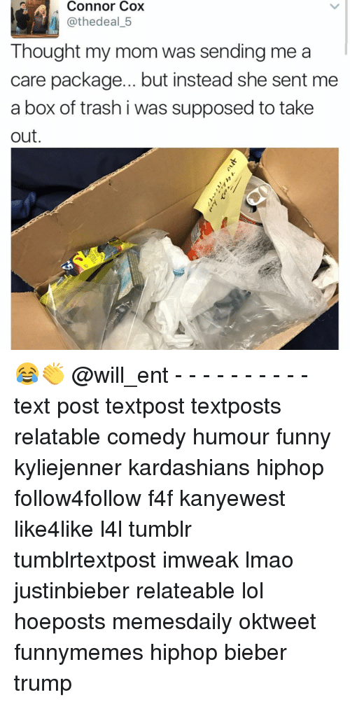 Funny, Kardashians, and Lmao: Connor Cox  @thedeal 5  Thought my mom was sending me a  care package... but instead she sent me  a box of trash i was supposed to take  out. 😂👏 @will_ent - - - - - - - - - - text post textpost textposts relatable comedy humour funny kyliejenner kardashians hiphop follow4follow f4f kanyewest like4like l4l tumblr tumblrtextpost imweak lmao justinbieber relateable lol hoeposts memesdaily oktweet funnymemes hiphop bieber trump