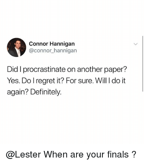Definitely, Do It Again, and Finals: Connor Hannigan  @connor_hannigan  Did I procrastinate on another paper?  Yes. Do l regret it? For sure. Will I do it  again? Definitely. @Lester When are your finals ?