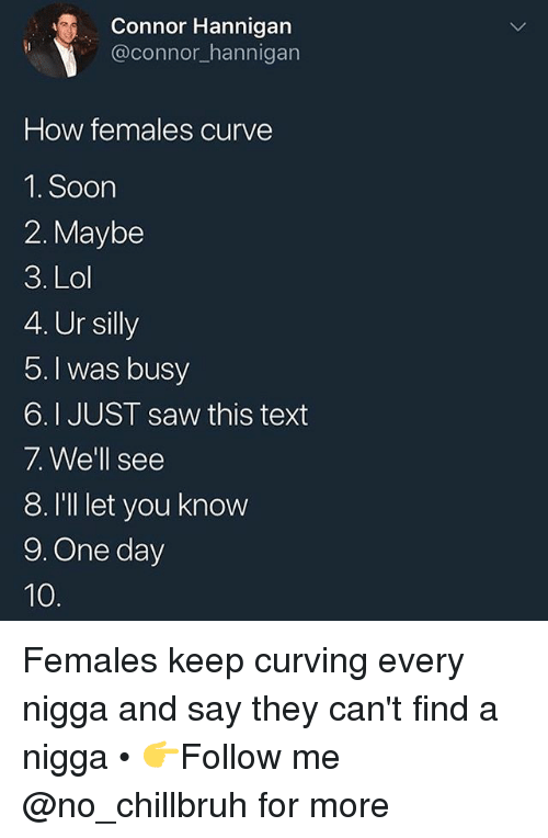 Curving, Funny, and Lol: Connor Hannigan  @connor hannigan  How females curve  1. Soon  2. Maybe  3. Lol  4. Ur silly  5. I was busy  6.I JUST saw this text  7. We'll see  8. I'lI let you know  9. One day Females keep curving every nigga and say they can't find a nigga • 👉Follow me @no_chillbruh for more