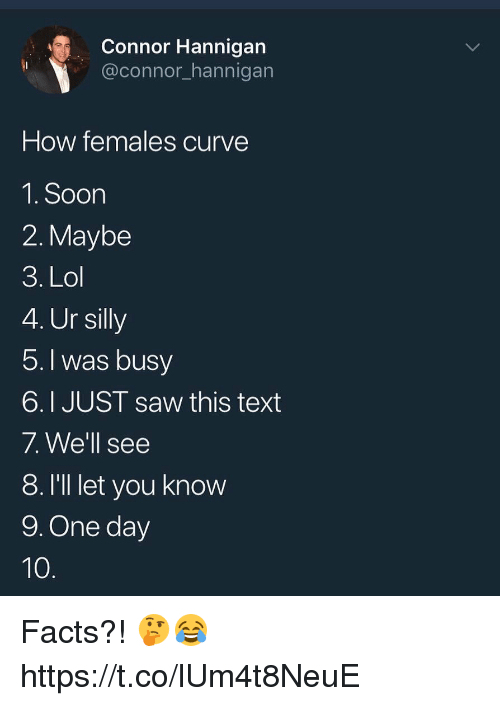 Curving, Facts, and Lol: Connor Hannigan  @connor_hannigan  How females curve  1.Soon  2. Maybe  3. Lol  4. Ur silly  5.I was busV  6.I JUST saw this text  /. Vve ll see  8. I'll let you know  9. One day Facts?! 🤔😂 https://t.co/lUm4t8NeuE