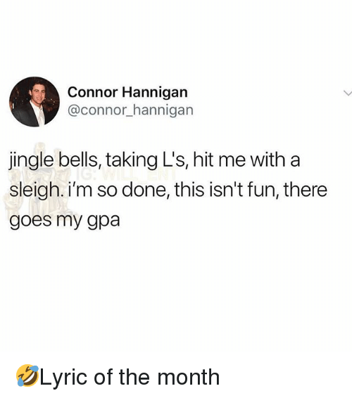 Jingle Bells, Memes, and 🤖: Connor Hannigan  @connor_hannigan  jingle bells, taking L's, hit me with a  sleigh. i'm so done, this isn't fun, there  goes my gpa 🤣Lyric of the month