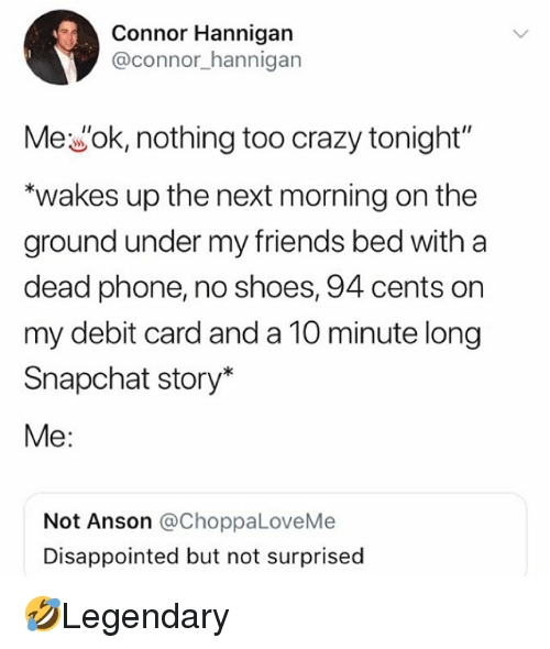 "Crazy, Disappointed, and Friends: Connor Hannigan  @connor_hannigan  Mewok, nothing too crazy tonight""  ""wakes up the next morning on the  ground under my friends bed with a  dead phone, no shoes, 94 cents on  my debit card and a 10 minute long  Snapchat story*  Me:  Not Anson @ChoppaLoveMe  Disappointed but not surprised 🤣Legendary"