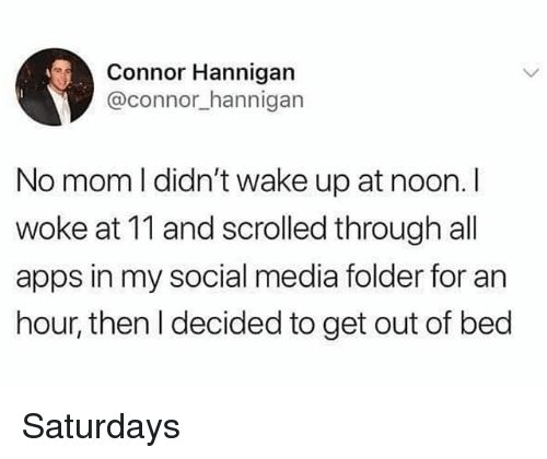 Social Media, Apps, and Girl Memes: Connor Hannigan  @connor_hannigan  No mom I didn't wake up at noon. I  woke at 11 and scrolled through all  apps in my social media folder for an  hour, then I decided to get out of bed Saturdays