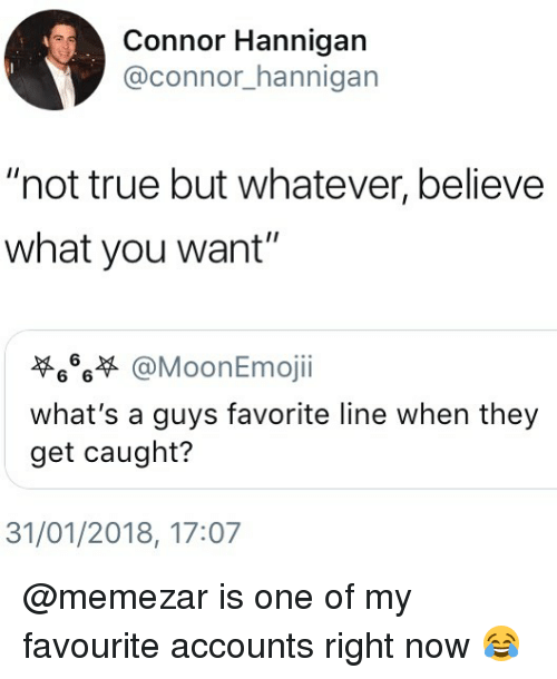 "Memes, True, and 🤖: Connor Hannigan  @connor_hannigan  ""not true but whatever, believe  what you want""  6%萃@MoonEmoji.  what's a guys favorite line when they  get caught?  31/01/2018, 17:07 @memezar is one of my favourite accounts right now 😂"