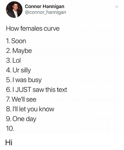 Curving, Lol, and Memes: Connor Hannigan  @connor_hannigarn  How females curve  1. Soon  2. Maybe  3. Lol  4. Ur silly  5.l was busy  6.1 JUST saw this text  7. We'll see  8. I'll let you know  9. One day  10. Hi
