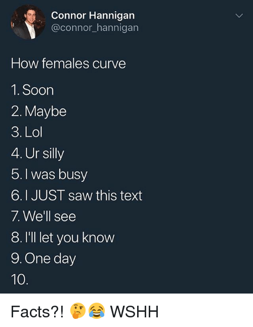 Curving, Facts, and Lol: Connor Hannigan  @connor_hannigarn  How females curve  1. Soon  2. Maybe  3. Lol  4. Ur silly  5.I was busy  6.I JUST saw this text  7. We'll see  8.I'lllet you know  9. One day Facts?! 🤔😂 WSHH