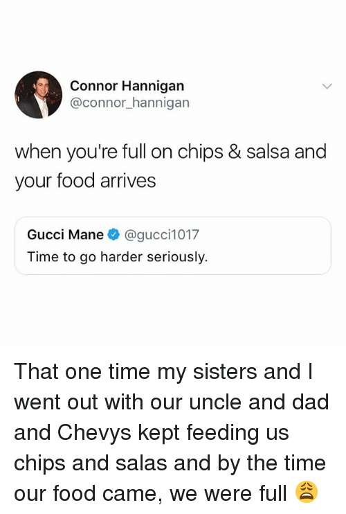 Dad, Food, and Gucci: Connor Hannigan  @connor_hannigarn  when you're full on chips & salsa and  your food arrives  Gucci Mane@gucci1017  Time to go harder seriously. That one time my sisters and I went out with our uncle and dad and Chevys kept feeding us chips and salas and by the time our food came, we were full 😩
