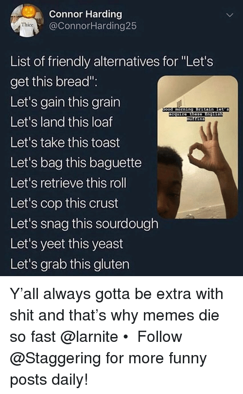 "Funny, Memes, and Shit: Connor Harding  @ConnorHarding25  Thicc  List of friendly alternatives for Let's  get this bread"":  Let's gain this grain  Let's land this loaf  Let's take this toast  Let's bag this baguette  Let's retrieve this roll  Let's cop this  Let's snag this sourdough  Let's yeet this yeast  Let's grab this gluten  morning Britain Let's  acquire these  Eng L  ins  crust Y'all always gotta be extra with shit and that's why memes die so fast @larnite • ➫➫➫ Follow @Staggering for more funny posts daily!"