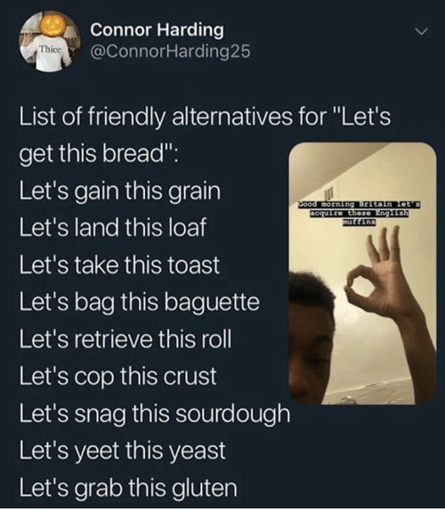 "Gluten, Toast, and Yeast: Connor Harding  @ConnorHarding25  Thice  List of friendly alternatives for ""Let's  get this bread"".  Let's gain this grain  Let's land this loaf  Let's take this toast  Let's bag this baguette  Let's retrieve this roll  Let's cop this crust  Let's snag this sourdough  Let's yeet this yeast  Let's grab this gluten  ccuire Ethese"
