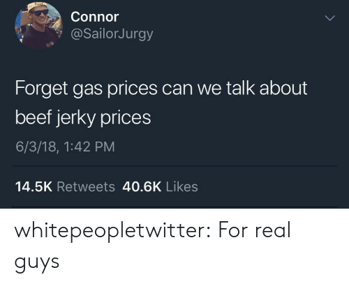Beef, Tumblr, and Blog: Connor  @sailorJurgy  Forget gas prices can we talk about  beef jerky prices  6/3/18, 1:42 PM  14.5K Retweets 40.6K Likes whitepeopletwitter:  For real guys