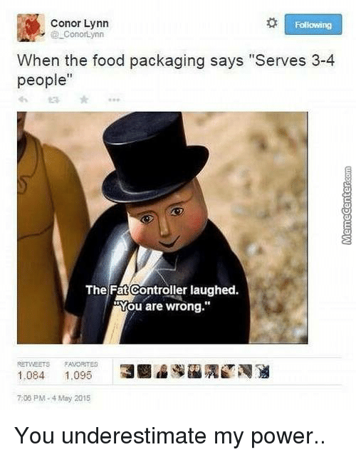 "Memes, Fat, and 🤖: Conor Lynn  Following  ConorLynn  When the food packaging says ""Serves 3-4  people""  The Fat Controller laughed.  Mou are wrong.""  RE MEETS FAVORITES  1.084  1.095 You underestimate my power.."