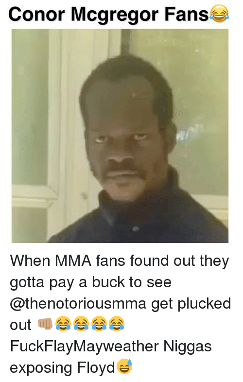 Conor McGregor, Memes, and Mma: Conor Mcgregor Fans When MMA fans found out they gotta pay a buck to see @thenotoriousmma get plucked out 👊🏽😂😂😂😂 FuckFlayMayweather Niggas exposing Floyd😅