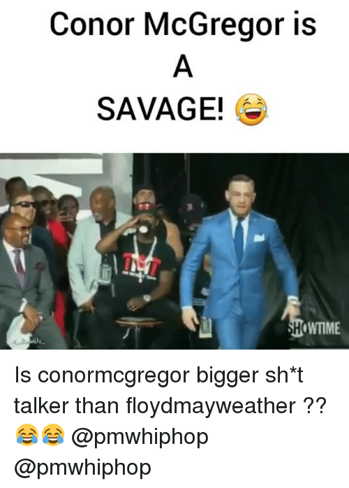 Conor McGregor, Memes, and Savage: Conor McGregor is  SAVAGE!  WTIME Is conormcgregor bigger sh*t talker than floydmayweather ?? 😂😂 @pmwhiphop @pmwhiphop