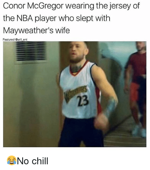 Chill, Conor McGregor, and Memes: Conor McGregor wearing the jersey of  the NBA player who slept with  Mayweather's wife  Featured @will ent  23 😂No chill