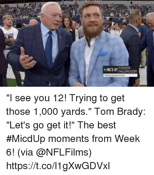 "Memes, Tom Brady, and Best: CONOR  Mixed Martial Artist ""I see you 12! Trying to get those 1,000 yards."" Tom Brady: ""Let's go get it!""  The best #MicdUp moments from Week 6! (via @NFLFilms) https://t.co/l1gXwGDVxl"