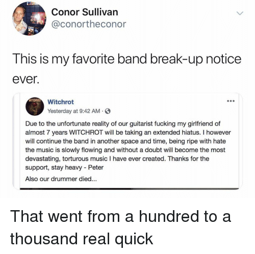Fucking, Funny, and Music: Conor Sullivan  @conortheconor  This is my favorite band break-up notice  ever.  Witchrot  Yesterday at 9:42 AM S  Due to the unfortunate reality of our guitarist fucking my girlfriend of  almost 7 years WITCHROT will be taking an extended hiatus. I however  will continue the band in another space and time, being ripe with hate  the music is slowly flowing and without a doubt will become the most  devastating, torturous music I have ever created. Thanks for the  support, stay heavy - Peter  Also our drummer died... That went from a hundred to a thousand real quick