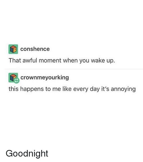 Tumblr, Annoying, and Day: cons hence  That awful moment when you wake up.  crownmeyourking  this happens to me like every day it's annoying Goodnight