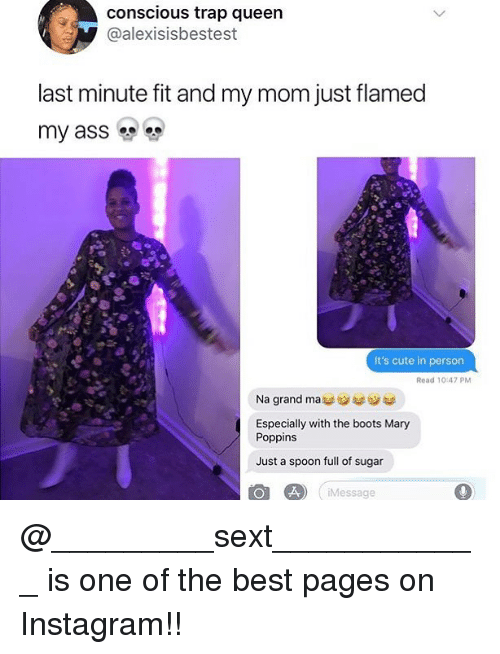 Ass, Cute, and Instagram: conscious trap queen  @alexisisbestest  last minute fit and my mom just flamed  my ass  It's cute in person  Read 10:47 PM  Na grand mass  Especially with the boots Mary  Poppins  Just a spoon full of sugar  Message @_________sext____________ is one of the best pages on Instagram!!