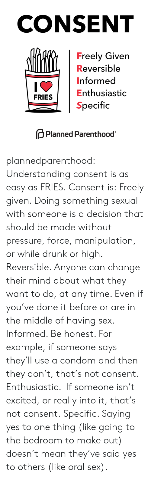 Condom, Drunk, and Pressure: CONSENT  Freely Given  Reversible  Informed  Enthusiastic  Specific  FRIESE  Planned Parenthood plannedparenthood:  Understanding consent is as easy as FRIES.  Consent is:  Freely given. Doing something sexual with someone is a decision that should be made without pressure, force, manipulation, or while drunk or high.  Reversible. Anyone can change their mind about what they want to do, at any time. Even if you've done it before or are in the middle of having sex.  Informed. Be honest. For example, if someone says they'll use a condom and then they don't, that's not consent.  Enthusiastic.  If someone isn't excited, or really into it, that's not consent.  Specific. Saying yes to one thing (like going to the bedroom to make out) doesn't mean they've said yes to others (like oral sex).