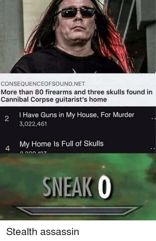 Guns, My House, and Cannibal Corpse: CONSEQUENCEOFSOUND.NET  More than 80 firearms and three skulls found in  Cannibal Corpse guitarist's home  I Have Guns in My House, For Murder  3,022,461  2  My Home Is Full of Skulls  4  SNEAK O Stealth assassin