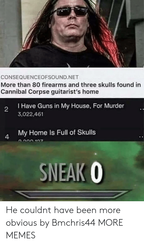 Dank, Guns, and Memes: CONSEQUENCEOFSOUND.NET  More than 80 firearms and three skulls found in  Cannibal Corpse guitarist's home  Have Guns in My House, For Murder  3,022,461  2  My Home Is Full of Skulls  SNEAK 0 He couldnt have been more obvious by Bmchris44 MORE MEMES