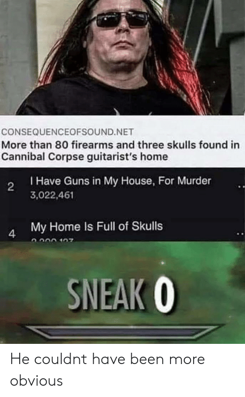 Guns, My House, and Cannibal Corpse: CONSEQUENCEOFSOUND.NET  More than 80 firearms and three skulls found in  Cannibal Corpse guitarist's home  Have Guns in My House, For Murder  3,022,461  2  My Home Is Full of Skulls  SNEAK 0 He couldnt have been more obvious
