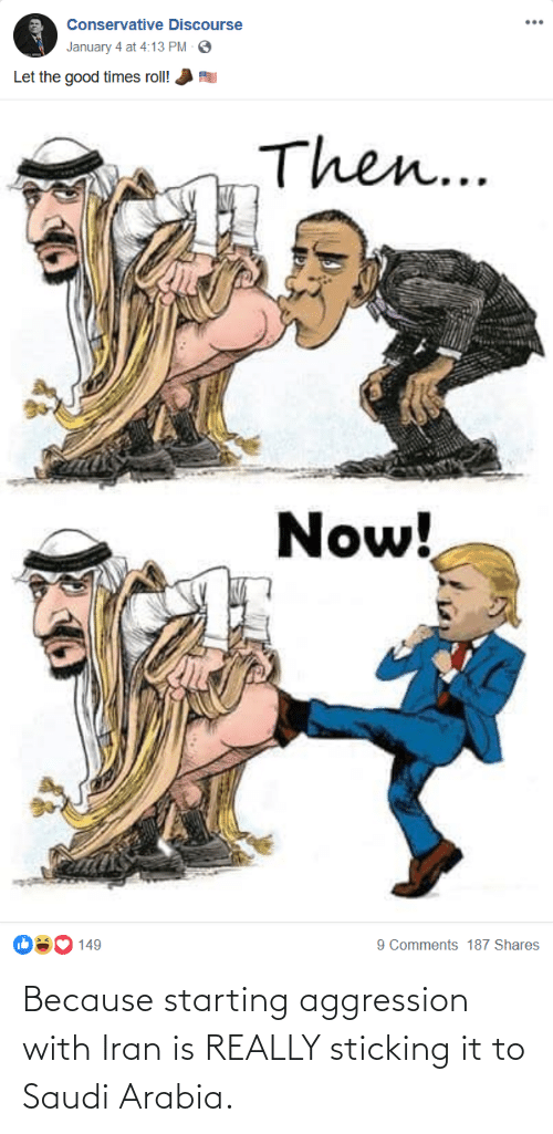 Good, Iran, and Saudi Arabia: Conservative Discourse  January 4 at 4:13 PM O  Let the good times roll!  Then...  Now!  9 Comments 187 Shares  149 Because starting aggression with Iran is REALLY sticking it to Saudi Arabia.