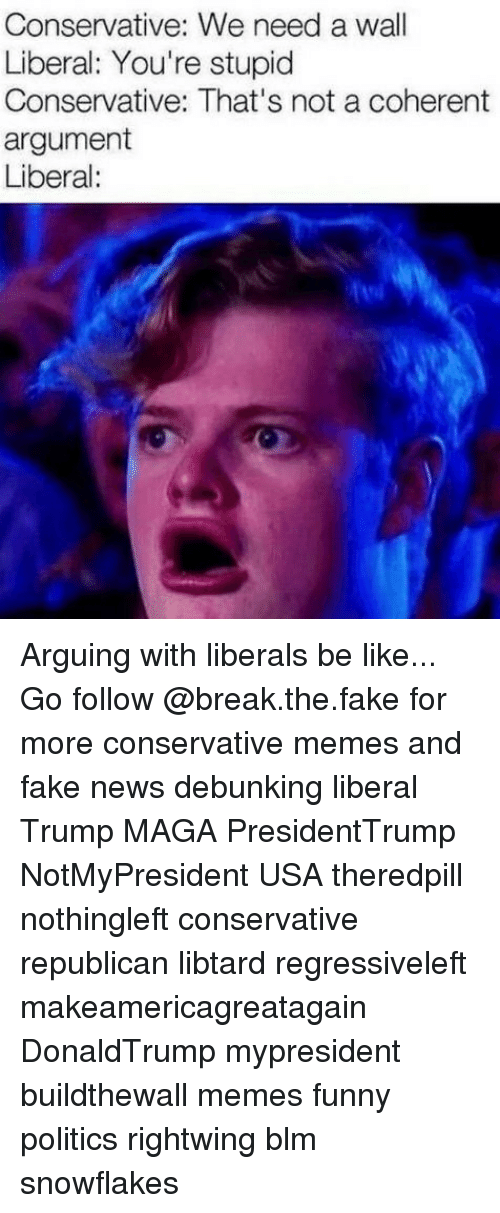Be Like, Fake, and Funny: Conservative: We need a wall  Liberal: You're stupid  Conservative: That's not a coherent  argument  Liberal: Arguing with liberals be like... Go follow @break.the.fake for more conservative memes and fake news debunking liberal Trump MAGA PresidentTrump NotMyPresident USA theredpill nothingleft conservative republican libtard regressiveleft makeamericagreatagain DonaldTrump mypresident buildthewall memes funny politics rightwing blm snowflakes