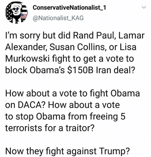 Memes, Obama, and Rand Paul: ConservativeNationalist 1  @Nationalist KAG  I'm sorry but did Rand Paul, Lamar  Alexander, Susan Collins, or Lisa  Murkowski fight to get a vote to  block Obama's $150B Iran deal?  How about a vote to fight Obama  on DACA? How about a vote  to stop Obama from freeing 5  terrorists for a traitor?  Now they fight against Trump?