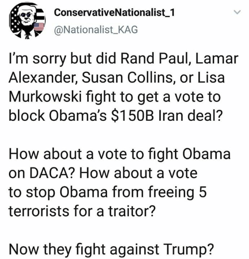 Memes, Obama, and Rand Paul: ConservativeNationalist 1  @NationalistKAG  I'm sorry but did Rand Paul, Lamar  Alexander, Susan Collins, or Lisa  Murkowski fight to get a vote to  block Obama's $150B Iran deal?  How about a vote to fight Obama  on DACA? How about a vote  to stop Obama from freeing 5  terrorists for a traitor?  Now they fight against Trump?