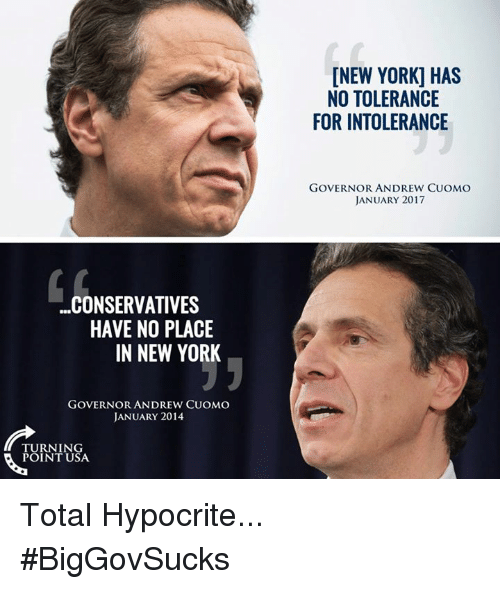 Memes, Hypocrite, and 🤖: ...CONSERVATIVES  HAVE NO PLACE  IN NEW YORK  GOVERNOR ANDREW CUOMO  JANUARY 2014  TURNING  POINT USA.  [NEW YORK] HAS  NO TOLERANCE  FOR INTOLERANCE  GOVERNOR ANDREW CUOMO  JANUARY 2017 Total Hypocrite... #BigGovSucks