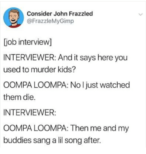 Sang, Kids, and Murder: Consider John Frazzled  @FrazzleMyGimp  [iob intervievw]  INTERVIEWER: And it says here you  used to murder kids?  OOMPA LOOMPA: No l just watched  them die.  INTERVIEWER:  OOMPA LOOMPA: Then me and my  buddies sang a lil song after.