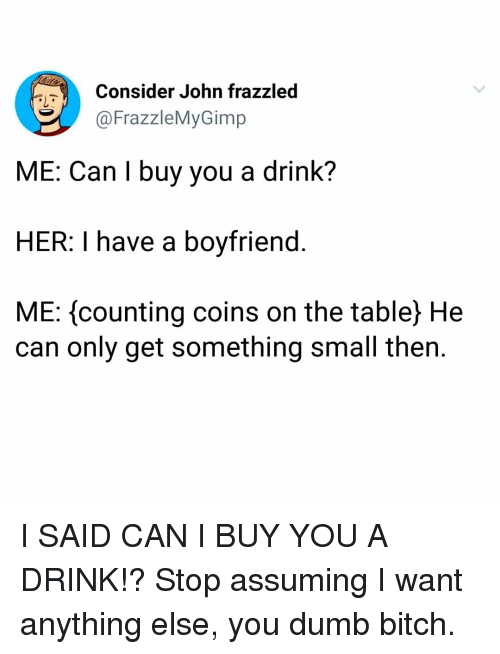Bitch, Dumb, and Memes: Consider John frazzled  FrazzleMyGimp  ME: Can I buy you a drink?  HER: I have a boyfriend.  ME: counting coins on the table) He  can only get something small then. I SAID CAN I BUY YOU A DRINK!? Stop assuming I want anything else, you dumb bitch.