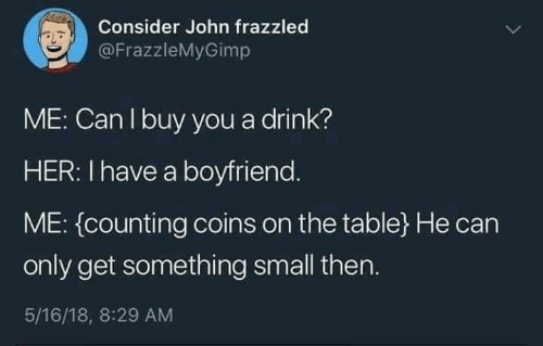 Boyfriend, Her, and Table: Consider John frazzled  @FrazzleMyGimp  ME: Can I buy you a drink?  HER: I have a boyfriend.  ME: (counting coins on the table}He can  only get something small then.  5/16/18, 8:29 AM