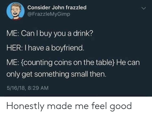 Good, Boyfriend, and Her: Consider John frazzled  @FrazzleMyGimp  ME: Can I buy you a drink?  HER: I have a boyfriend.  ME: (counting coins on the table} He can  only get something small then.  5/16/18, 8:29 AM Honestly made me feel good