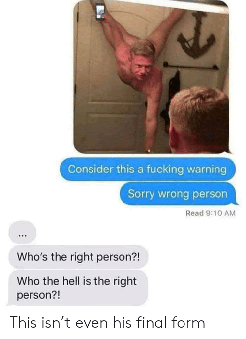 Sorry, Hell, and Who: Consider this a fucking warning  Sorry wrong person  Read 9:10 AM  Who's the right person?!  Who the hell is the right  person?! This isn't even his final form