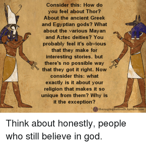 God, Thor, and Ancient: Consider this: How do  you feel about Thor?  About the ancient Greek  and Egyptian gods? What  about the various Mayan  and Aztec deities? You  probably feel it's obvious  that they make for  interesting stories, but  there's no possible way  that they got it right. Novw  consider this: what  exactly is it about your  religion that makes it so  unique from them? Why is  it the exception?  theraginghottruth.tumble.com Think about honestly, people who still believe in god.