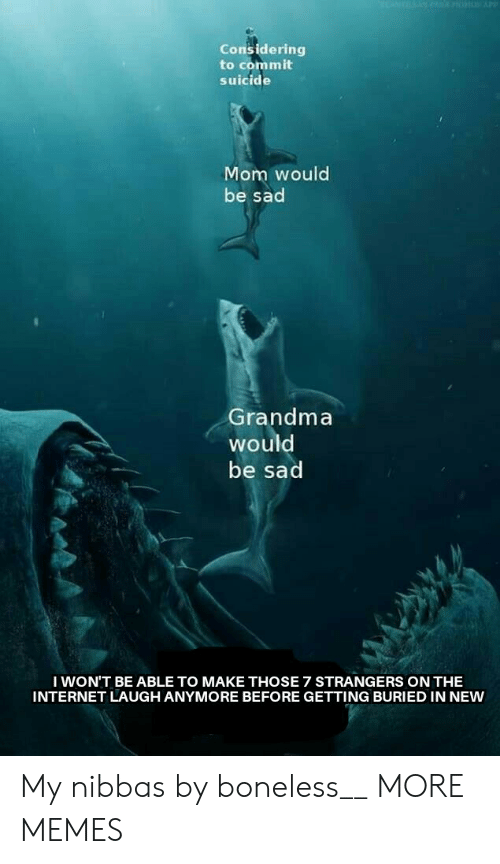 Dank, Grandma, and Internet: Considering  to commit  suicide  Mom would  be sad  Grandma  would  be sad  I WON'T BE ABLE TO MAKE THOSE 7 STRANGERS ON THE  INTERNET LAUGH ANYMORE BEFORE GETTING BURIED IN NEW My nibbas by boneless__ MORE MEMES