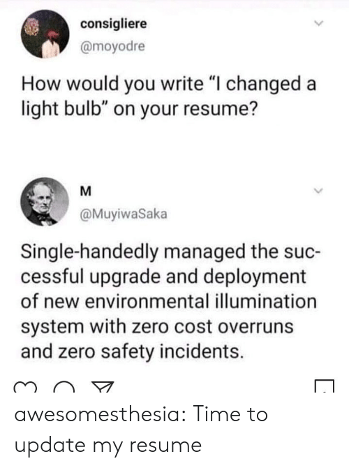"""Tumblr, Zero, and Blog: consigliere  @moyodre  How would you write """"I changed a  light bulb"""" on your resume?  M  @MuyiwaSaka  Single-handedly managed the suc-  cessful upgrade and deployment  of new environmental illumination  system with zero cost overruns  and zero safety incidents. awesomesthesia:  Time to update my resume"""