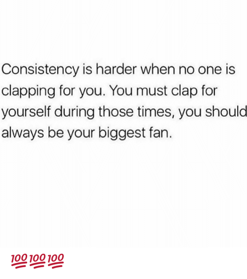 Memes, Consistency, and 🤖: Consistency is harder when no one is  clapping for you. You must clap for  yourself during those times, you shoulo  always be your biggest fan. 💯💯💯