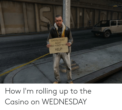 Money, Weed, and Casino: CONSOLE BURST  AGAIN  WEED MONEY TO FI  HELP! How I'm rolling up to the Casino on WEDNESDAY