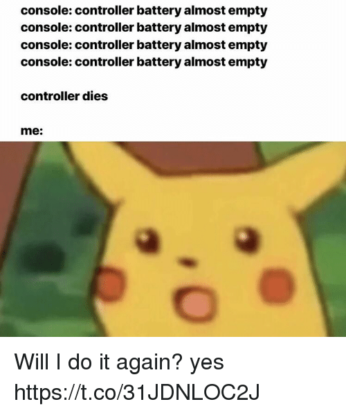 Do It Again, Yes, and Battery: console: controller battery almost empty  console: controller battery almost empty  console: controller battery almost empty  console: controller battery almost empty  controller dies  me: Will I do it again? yes https://t.co/31JDNLOC2J