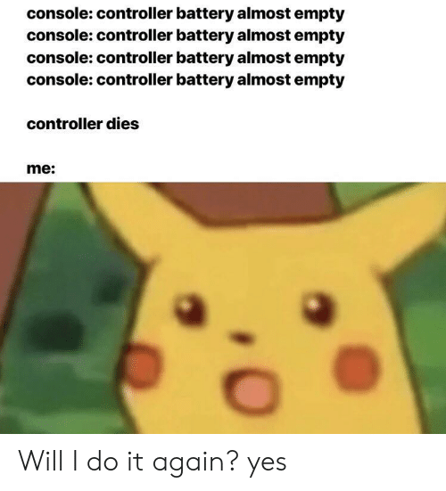Do It Again, Yes, and Battery: console: controller battery almost empty  console: controller battery almost empty  console: controller battery almost empty  console: controller battery almost empty  controller dies  me: Will I do it again? yes