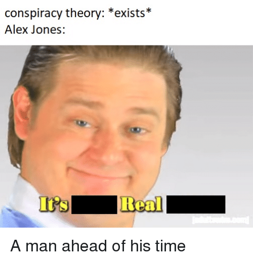 Alex Jones, Time, and Dank Memes: conspiracy theory: *exists*  Alex Jones:  Real