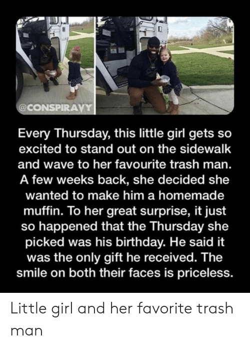 Birthday, Trash, and Girl: @CONSPIRAVY  Every Thursday, this little girl gets so  excited to stand out on the sidewalk  and wave to her favourite trash man.  A few weeks back, she decided she  wanted to make him a homemade  muffin. To her great surprise, it just  so happened that the Thursday she  picked was his birthday. He said it  was the only gift he received. The  smile on both their faces is priceless. Little girl and her favorite trash man