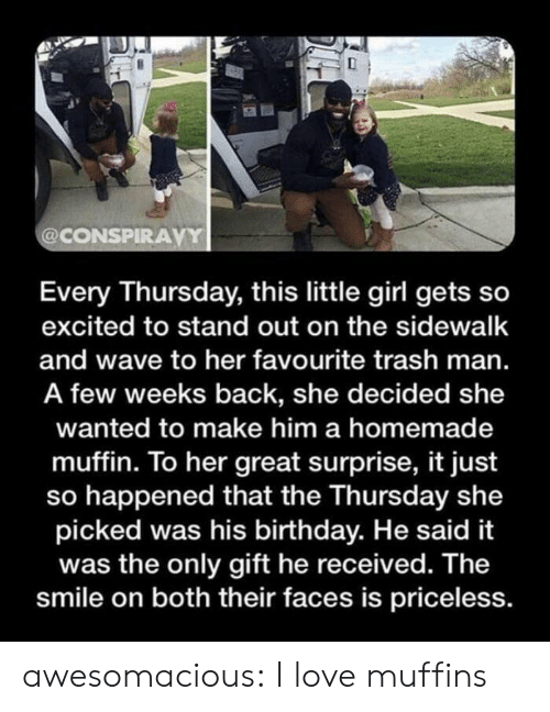 Birthday, Love, and Trash: @CONSPIRAVY  Every Thursday, this little girl gets so  excited to stand out on the sidewalk  and wave to her favourite trash man.  A few weeks back, she decided she  wanted to make him a homemade  muffin. To her great surprise, it just  so happened that the Thursday she  picked was his birthday. He said it  was the only gift he received. The  smile on both their faces is priceless. awesomacious:  I love muffins