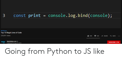 Programmer Humor, Python, and Com: const print = console.log.bind(console);  3  #PHPSucks  Top 10 Illegal Lines of Code  235,091 views  69K  420  SHARE  SAVE  mojo WatchMojo.com  SUBSCRIBE 21M  Published on Aug 10, 2019 Going from Python to JS like